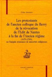 Les protestants de l'ancien colloque du Berry de la révocation de l'Edit de Nantes à la fin de l'ancien regime (1679-1789) - Couverture - Format classique