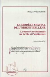 Le modèle spatial de l'Orient hellène ; le discours nohellénique sur la ville et l'architecture - Couverture - Format classique