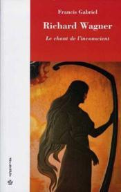 Richard Wagner, Le Chant De L'Inconscient - Couverture - Format classique