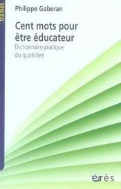 Cent mots pour être éducateur ; dictionnaire pratique du quotidien - Intérieur - Format classique