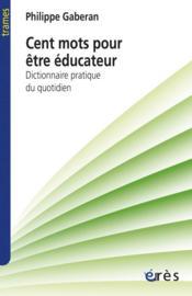 Cent mots pour être éducateur ; dictionnaire pratique du quotidien - Couverture - Format classique