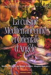 La cuisine méditerranéenne et orientale d'Angèle ; Sicile, Afrique du Nord, France, Moyen-Orient... - Couverture - Format classique