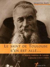 Le saint de Toulouse s'en est allé... P. Marie-Antoine de Lavaur, capucin (1825-1907) - Couverture - Format classique