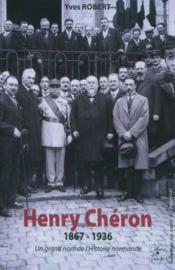 Henry Chéron 1867-1936 ; un grand nom de l'histoire normande - Couverture - Format classique