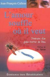 L'Amour Souffle Ou Il Veut. Itineraire D'Un Globe Trotter De Dieu - Couverture - Format classique