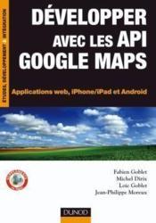Développez avec les API google maps ; applications web, iPhone et Android - Couverture - Format classique