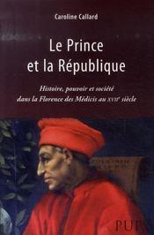 Le prince et la république ; histoire, pouvoir et société dans la florence des médicis au xvii siècle - Intérieur - Format classique