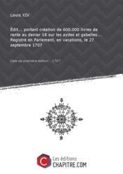 Edit... portant création de 600.000 livres de rente au denier 18 sur les aydes et gabelles... Registré en Parlement, en vacations, le 27 septembre 1707 [Edition de 1707] - Couverture - Format classique