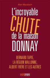 L'incroyable chute de la maison Donnay ; Bernard Tapie, la Région Wallonne, Albert Frère et les autres - Couverture - Format classique