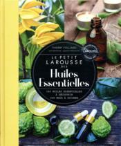Le petit Larousse des huiles essentielles ; 160 huiles essentielles à découvrir, 200 maux à soigner - Couverture - Format classique