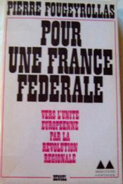 Pour une France fédérale - vers l'unité européenne par la révolution régionale. - Couverture - Format classique
