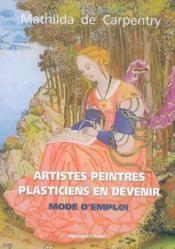 Artistes peintres, plasticiens en devenir mode d emploi - Couverture - Format classique