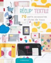 Récup' textile ; 70 petits accessoires en chutes de tissus - Couverture - Format classique