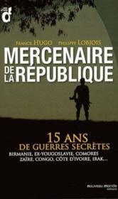 Mercenaires de la République ; 15 ans de guerres secrètes ; Birmanie, Ex-Yougoslavie, Comores, Zaïre, Congo, Côte d'Ivoire, Irak... - Couverture - Format classique