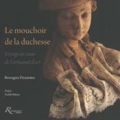 Le mouchoir de la duchesse ; voyage au coeur de l'artisanat d'art... - Couverture - Format classique