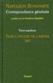 Correspondance générale t.7 ; Tilsit, l'apogée de l'empire, 1807 - Couverture - Format classique