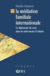 La médiation familiale internationale ; la diplomatie du coeur dans les enlèvements d'enfants - Intérieur - Format classique