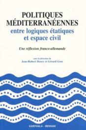 Politiques Mediterraneennes Entre Logiques Etatiques Et Espace Civil - Couverture - Format classique