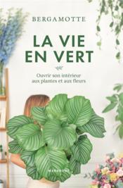La vie en vert ; ouvrir son intérieur aux plantes et aux fleurs - Couverture - Format classique