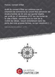 Arrêt du conseil d'Etat qui ordonne que la Chambre de commerce du Levant fera percevoir les droits d'entrée de 35 sols par quintal établis par arrêt du 17 décembre 1737 sur les huiles de la côte d'Italie, connues sous le nom de la rivière de Gênes, venant directement dans les ports des cinq grosses fermes, ou qui viendront de Marseille dans lesdits ports, faute de rapporter des acquits de la foraine de Provence, dûs à la sortie de cette province sur les huile du crû et des droits de la ferme de - Couverture - Format classique