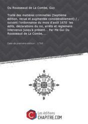 Traité desmatièrescriminelles (Septième édition, revue etaugmentée considérablement) /, suivant l'ordonnance dumoisd'août 1670 lesédits,déclarations duroi,arrêts etréglemens intervenus jusqu'à présent Par Me Gui Du Rousseaud deLaCombe, [Edition de 1768] - Couverture - Format classique
