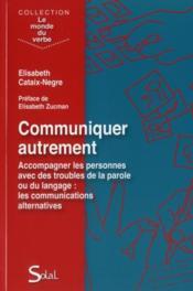 Communiquer autrement ; accompagner les personnes avec des troubles de la parole ou du langage, les communications alternatives - Couverture - Format classique