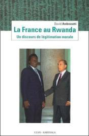 La France au Rwanda ; un discours de légitimation morale - Couverture - Format classique