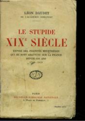 LE STUPIDE XIX° SIÈCLE. Exposé des insanités meurtrières qui se sont abattues sur la France depuis 130 ans 1789-1919. - Couverture - Format classique