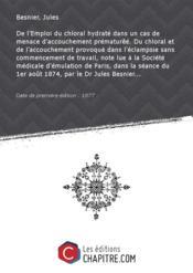 De l'Emploi du chloral hydraté dans un cas de menace d'accouchement prématurêé. Du chloral et de l'accouchement provoqué dans l'éclampsie sans commencement de travail, note lue à la Société médicale d'émulation de Paris, dans la séance du 1er août 1874, par le Dr Jules Besnier... [Edition de 1877] - Couverture - Format classique