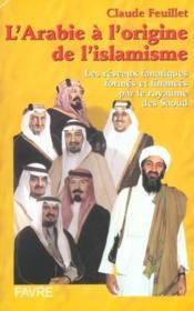 L'arabie a l'origine de l'islamisme - les reseaux fanatiques formes et finances par le royaume saou - Couverture - Format classique