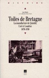 Toiles de Bretagne ; la manufacture de Quintin, Uzel et Loudéac (1670-1830) - Couverture - Format classique