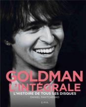 Goldman, l'intégrale ; l'histoire de tous ses disques - Couverture - Format classique