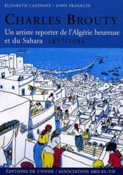 Charles Brouty , un artiste reporter de l'Algérie heureuse et su Sahara (1897-1984) - Couverture - Format classique