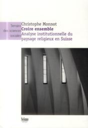 Croire ensemble ; analyse institutionnelle du paysage religieux en Suisse - Couverture - Format classique