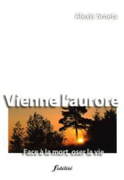 Vienne l'aurore ; face à la mort oser la vie - Couverture - Format classique