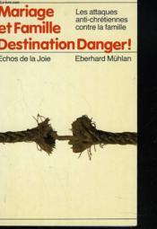 Mariage Et Famille. Destination Danger ! Les Attaques Anti-Chretiennes Contre La Famille. - Couverture - Format classique