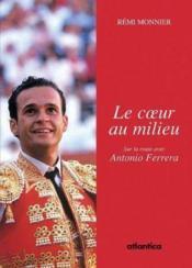 Le coeur au milieu ; sur la route avec Antonio Ferrera (édition 2011) - Couverture - Format classique