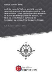 Arrêt du conseil d'état qui permet à ceux qui voudront surenchérir les domaines dont la vente sera ordonnée, après que les premières enchères en auront été faites payables en espèces, de faire les surenchères en certificats de liquidation ou autres effets dûs par Sa Majesté [Edition de 1722] - Couverture - Format classique