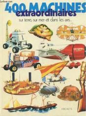 400 Machines Extraordinaires Sur Terre, Mer Et Dans Les Airs ... - Couverture - Format classique