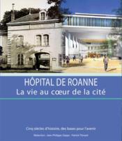 Hôpital de Roanne, la vie au cœur de la cité ; cinq siècles d'histoires, des bases pour l'avenir - Couverture - Format classique