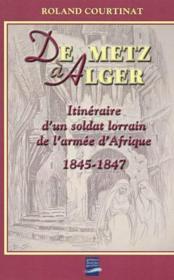 De Metz A Alger ; Itineraire D'Un Soldat Lorrain De L'Armee D'Afrique ; 1845-1847 - Couverture - Format classique