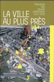 La ville au plus près ; palmarès des jeunes urbanistes, 2014-2016 - Couverture - Format classique