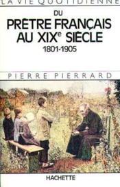 La vie quotidienne du prêtre français au XIXe siècle : 1801-1905 - Couverture - Format classique