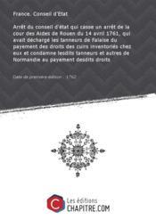 Arrêt du conseil d'état qui casse un arrêt de la cour des Aides de Rouen du 14 avril 1761, qui avait déchargé les tanneurs de Falaise du payement des droits des cuirs inventoriés chez eux et condamne lesdits tanneurs et autres de Normandie au payement desdits droits [Edition de 1762] - Couverture - Format classique