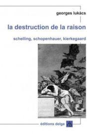 La destruction de la raison ; Schelling, Schopenhauer, Kierkegaard - Couverture - Format classique