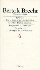 Théâtre complet t.6 ; Schweyk dans la deuxième guerre mondiale, le cercle de craie caucasien, les jours de la commune, Turandot ou le congrès des blanchisseurs - Couverture - Format classique