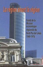 La Region Avant La Region. Fonds De La Mission Economique Regionale D U Nord-Pas De Calais 1949-1976 - Intérieur - Format classique