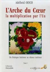 L'arche du coeur, la multiplication par l'Un t.1 ; du dialogue intérieur au silence intérieur - Couverture - Format classique