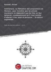Antimariana, ouRéfutationdespropositions deMariana,pourmonstrer que lesprincessouverains ne dépendent que deDieuenleur temporel, conséquemment qu'il n'est loisible d'attenter àleurestat etpersonne 2e édition augmentée [Edition de 1610] - Couverture - Format classique