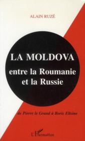 La Moldova ; entre la Roumanie et la Russie ; de Pierre le Grand à Boris Eltsine - Couverture - Format classique